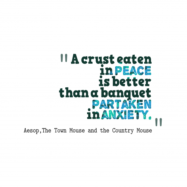 The Town Mouse and the Country Mouse 's quote about . A crust eaten in peace…