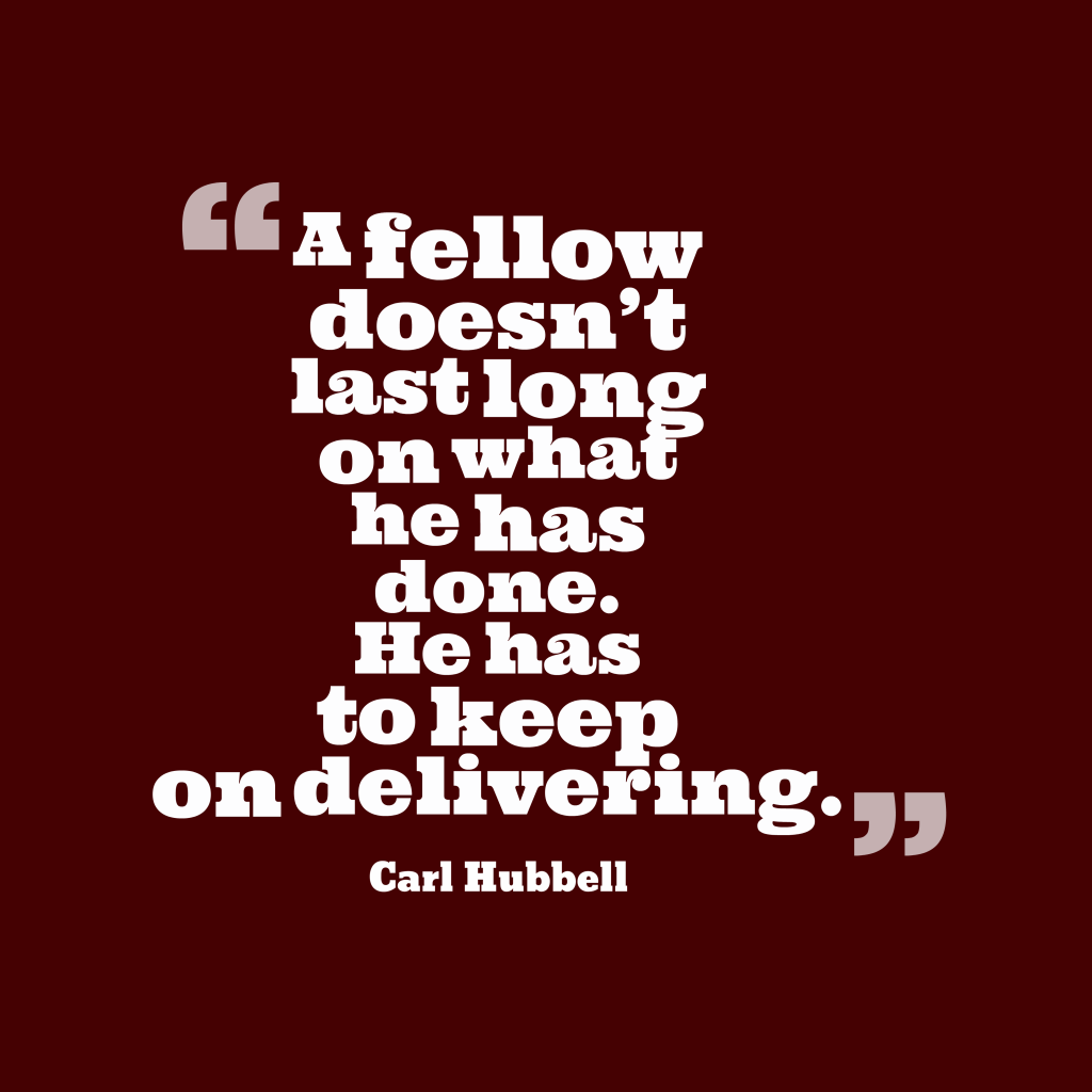 Quotes image of A fellow doesn't last long on what he has done. He has to keep on delivering.
