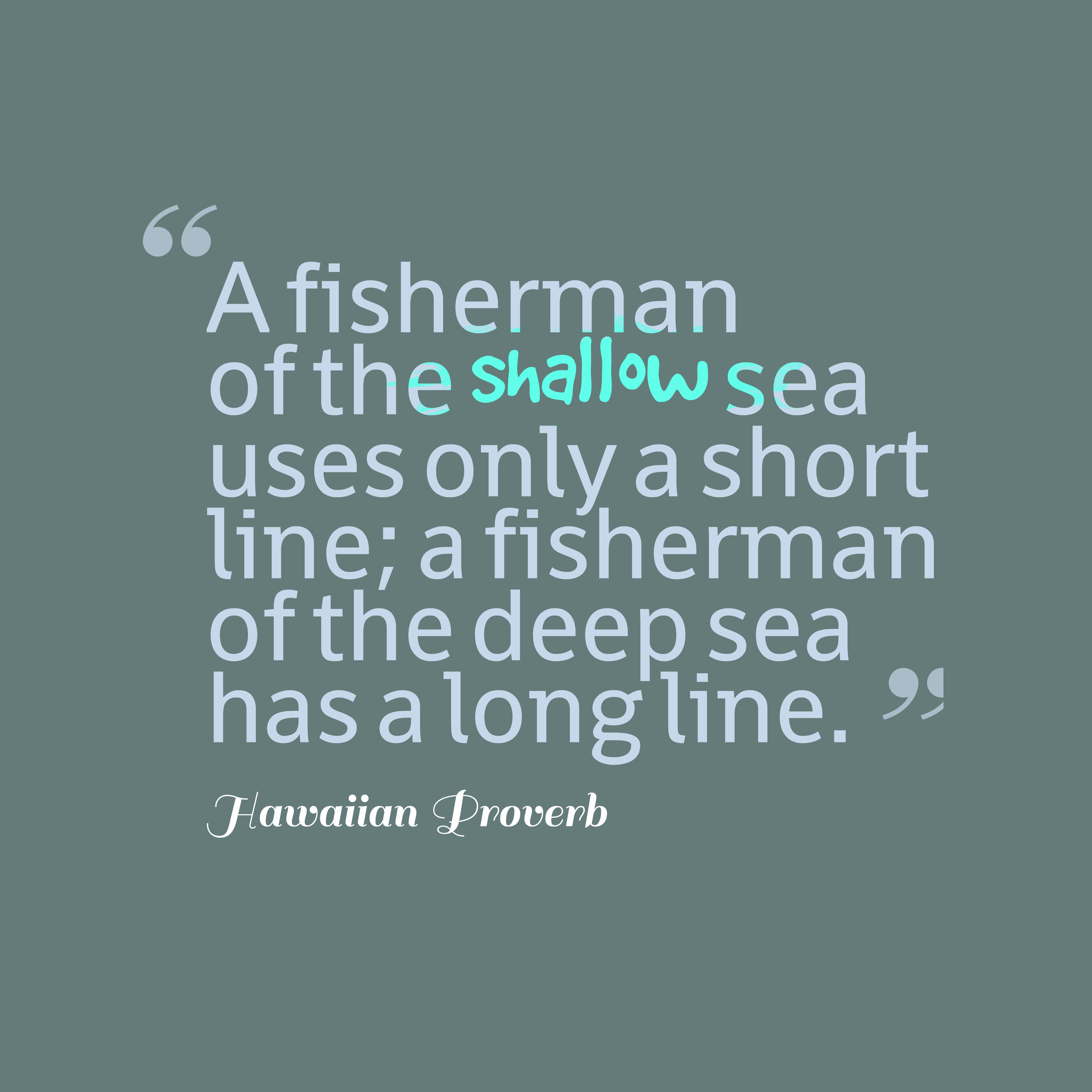Quotes image of A fisherman of the shallow sea uses only a short line; a fisherman of the deep sea has a long line.