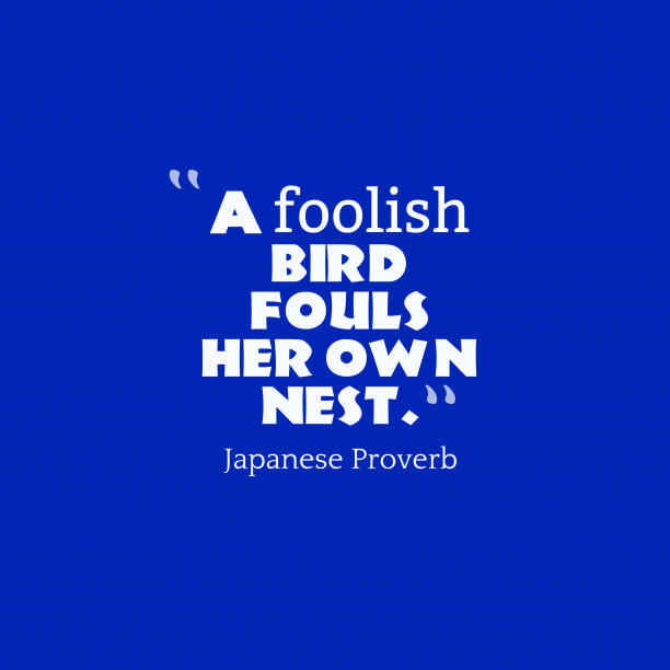 Japanese Wisdom 's quote about . A foolish bird fouls her…