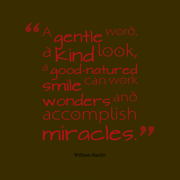 William Hazlitt 's quote about kindness, miracles. A gentle word, a kind…
