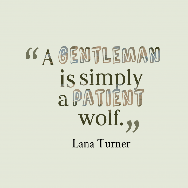 Lana Turner 's quote about gentleman. A gentleman is simply a…