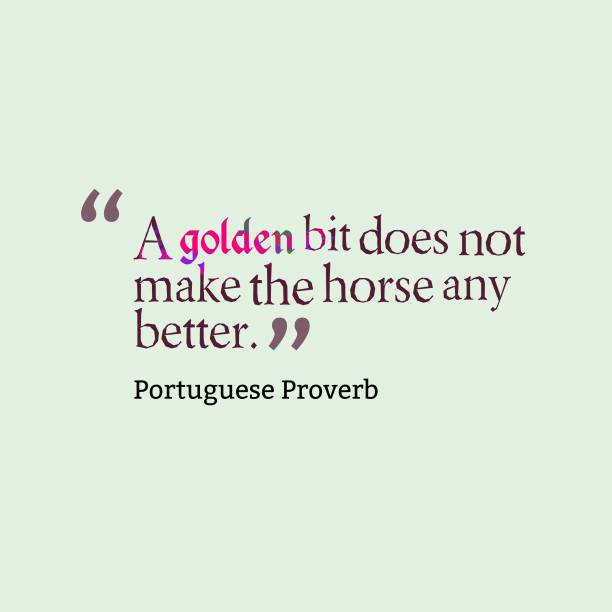 Portuguese Wisdom 's quote about . A golden bit does not…