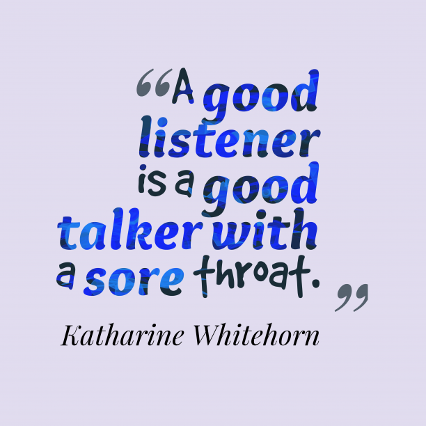 Katharine Whitehorn 's quote about listener, talker. A good listener is a…