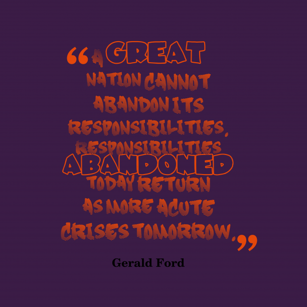 Gerald Ford 's quote about . A great nation cannot abandon…