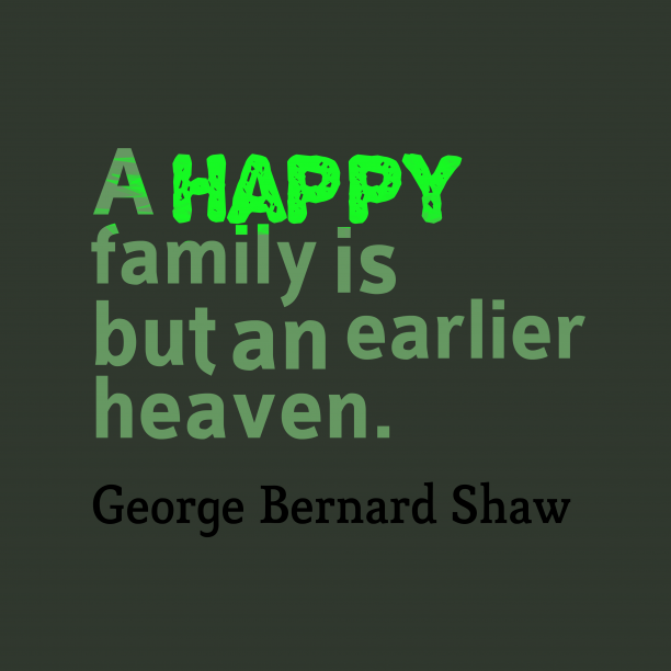 George Bernard Shaw 's quote about . A happy family is but…