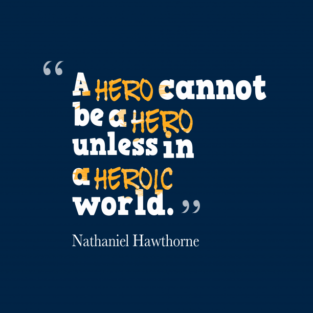 Nathaniel Hawthorne 's quote about hero. A hero cannot be a…