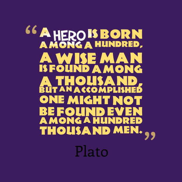 Plato 's quote about . A hero is born among…