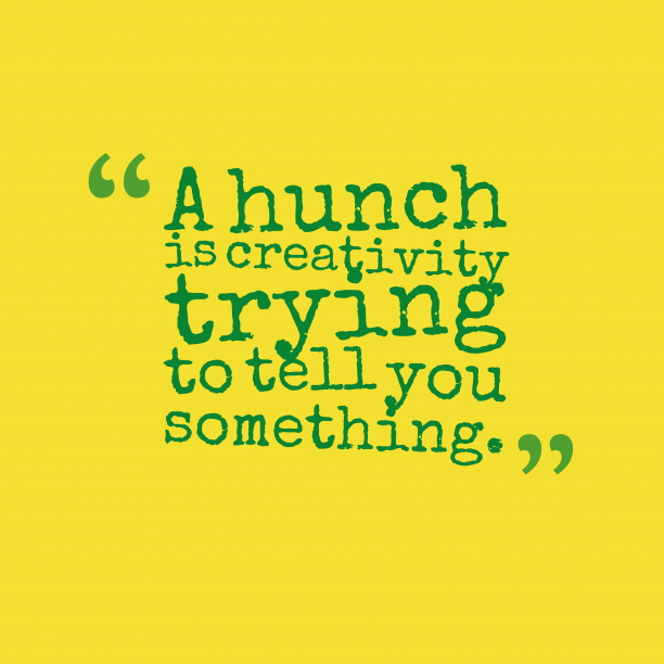 's quote about . A hunch is creativity trying…