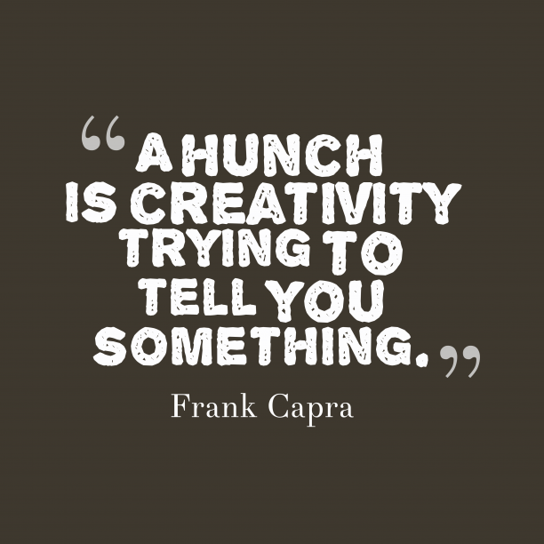 Frank Capra 's quote about hunch. A hunch is creativity trying…