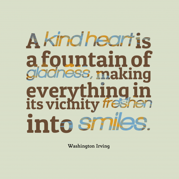 Washington Irving 's quote about . A kind heart is a…