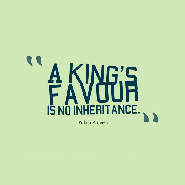 Polish Wisdom 's quote about favour. A king's favour is no…