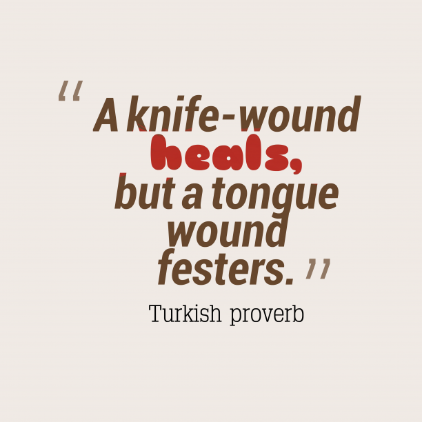 Turkish proverb 's quote about . A knife-wound heals, but a…