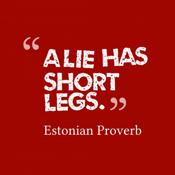 Estonian Wisdom 's quote about Lie. A lie has short legs….