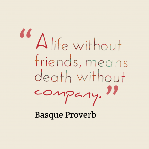 Basque Wisdom 's quote about . A life without friends, means…
