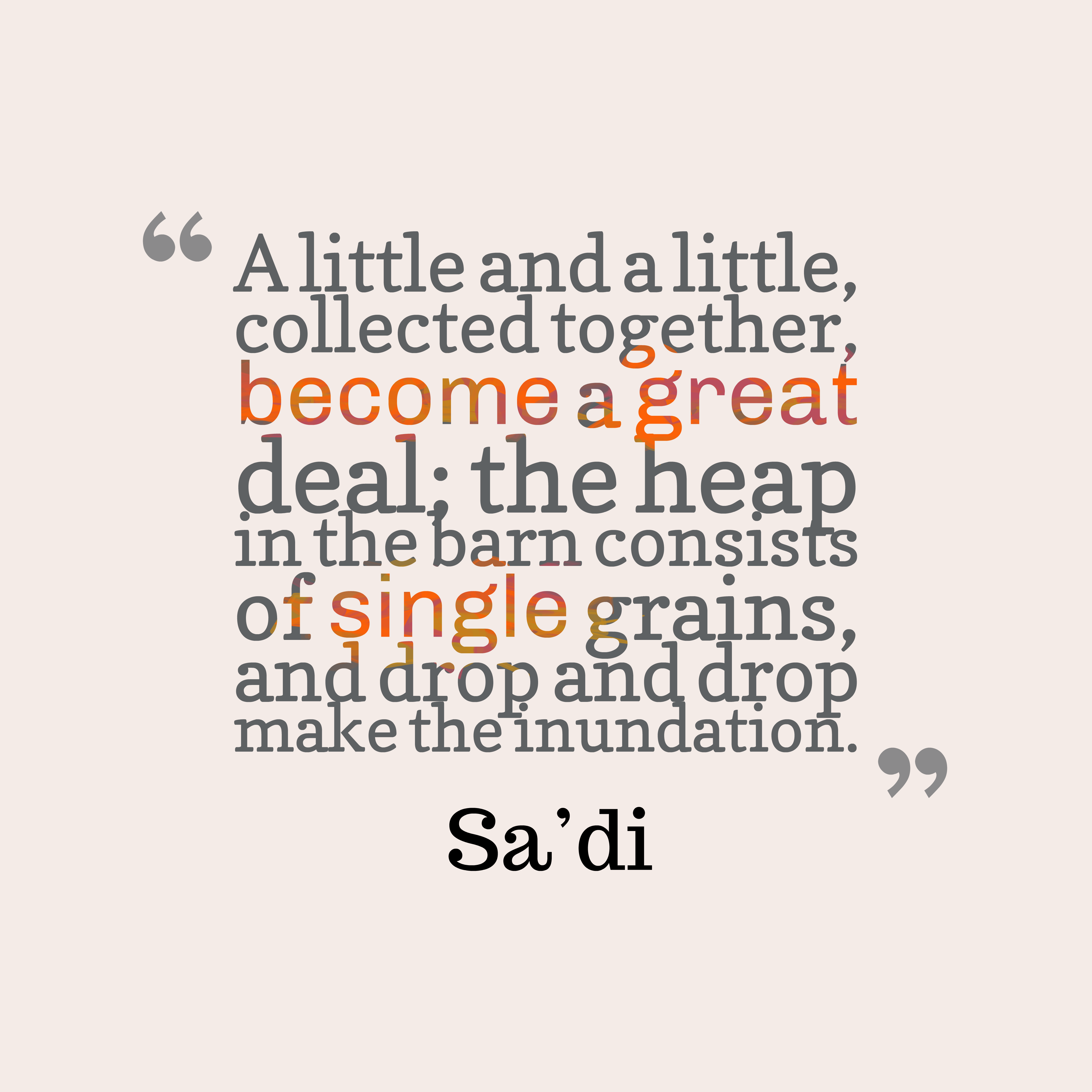 Quotes image of A little and a little, collected together, become a great deal; the heap in the barn consists of single grains, and drop and drop make the inundation.