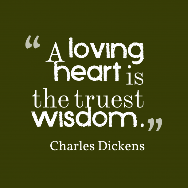 Charles Dickens 's quote about . A loving heart is the…