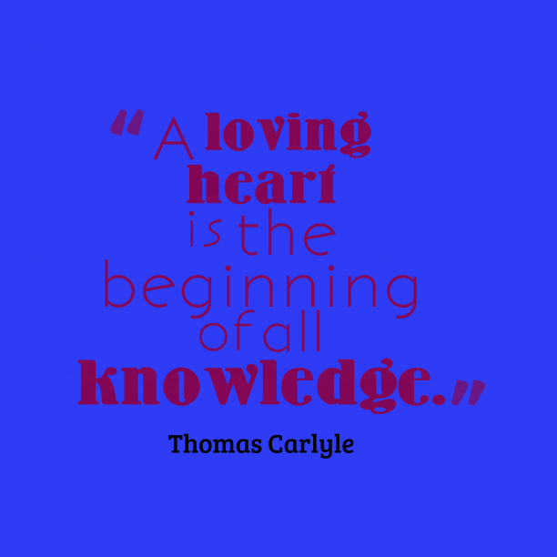 Thomas Carlyle 's quote about knowledge, love. A loving heart is the…
