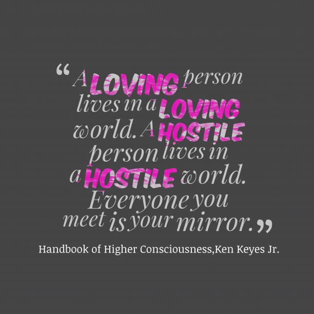 Ken Keyes Jr. 's quote about consciousness. A loving person lives in…