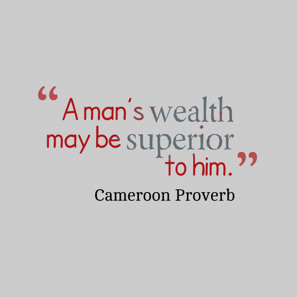 Cameroon wisdom about wealth.