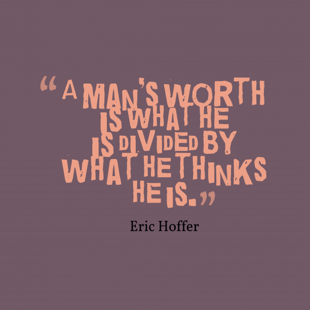 Eric Hoffer 's quote about . A man's worth is what…