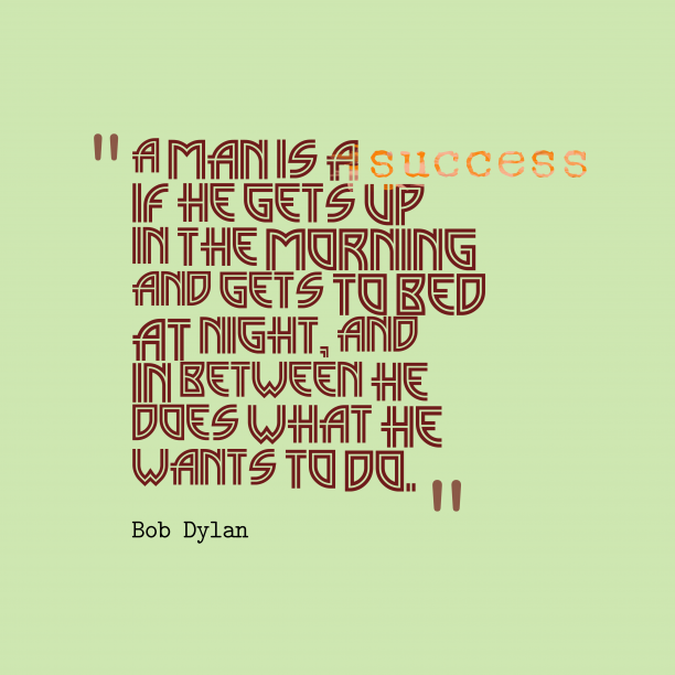 Bob Dylan 's quote about success. A man is a success…