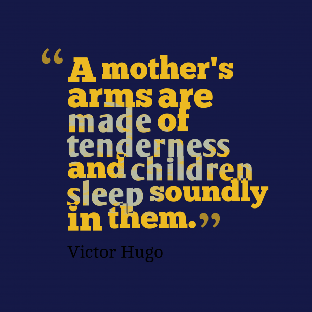 Victor Hugo 's quote about mother, tenderness. A mother's arms are made…