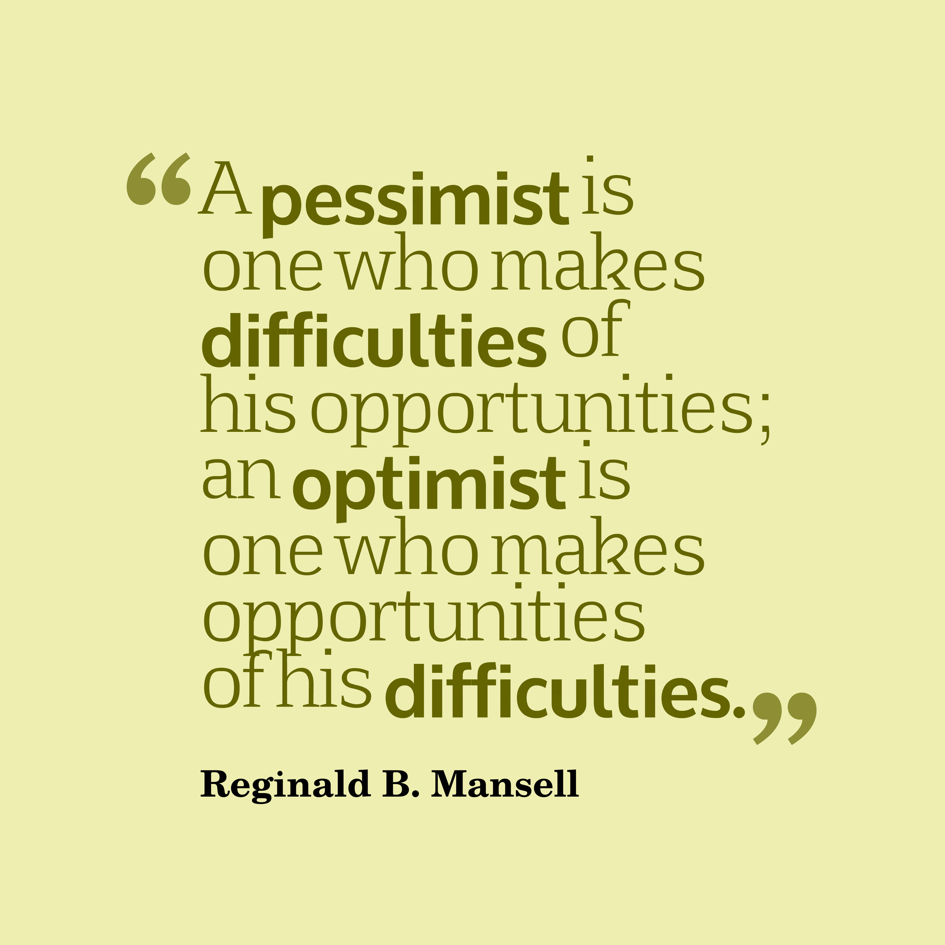 Quotes image of A pessimist is one who makes difficulties of his opportunities; an optimist is one who makes opportunities of his difficulties.