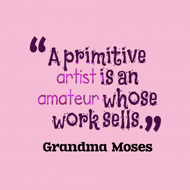 Grandma Moses quote about artist.
