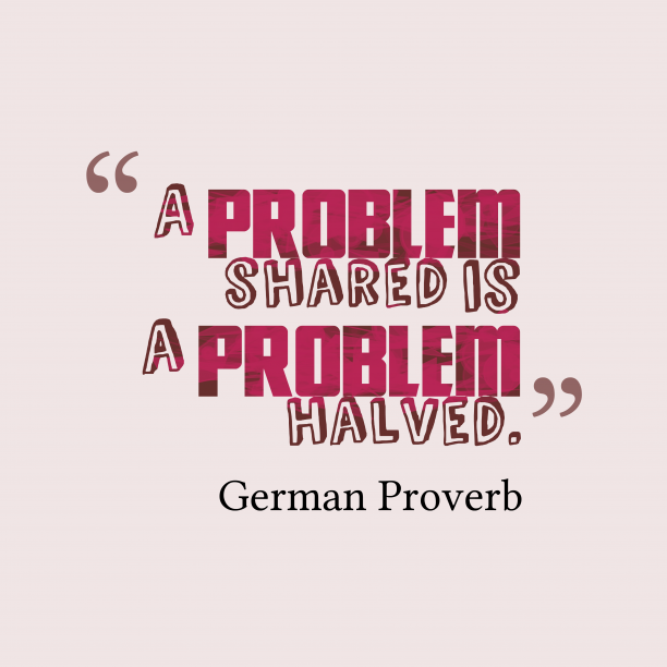 German Wisdom 's quote about . A problem shared is a…