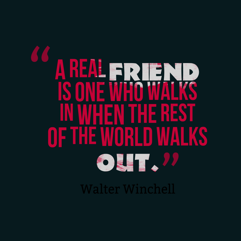 Quotes image of A real friend is one who walks in when the rest of the world walks out.