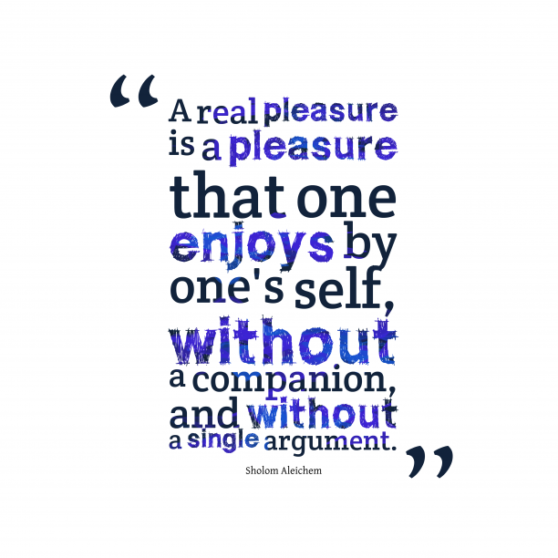 Sholom Aleichem 's quote about pleasure . A real pleasure is a…
