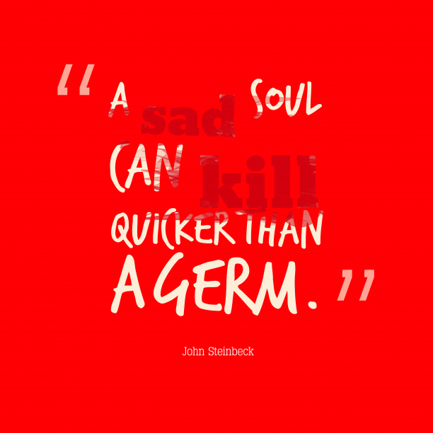 John Steinbeck 's quote about . A sad soul can kill…