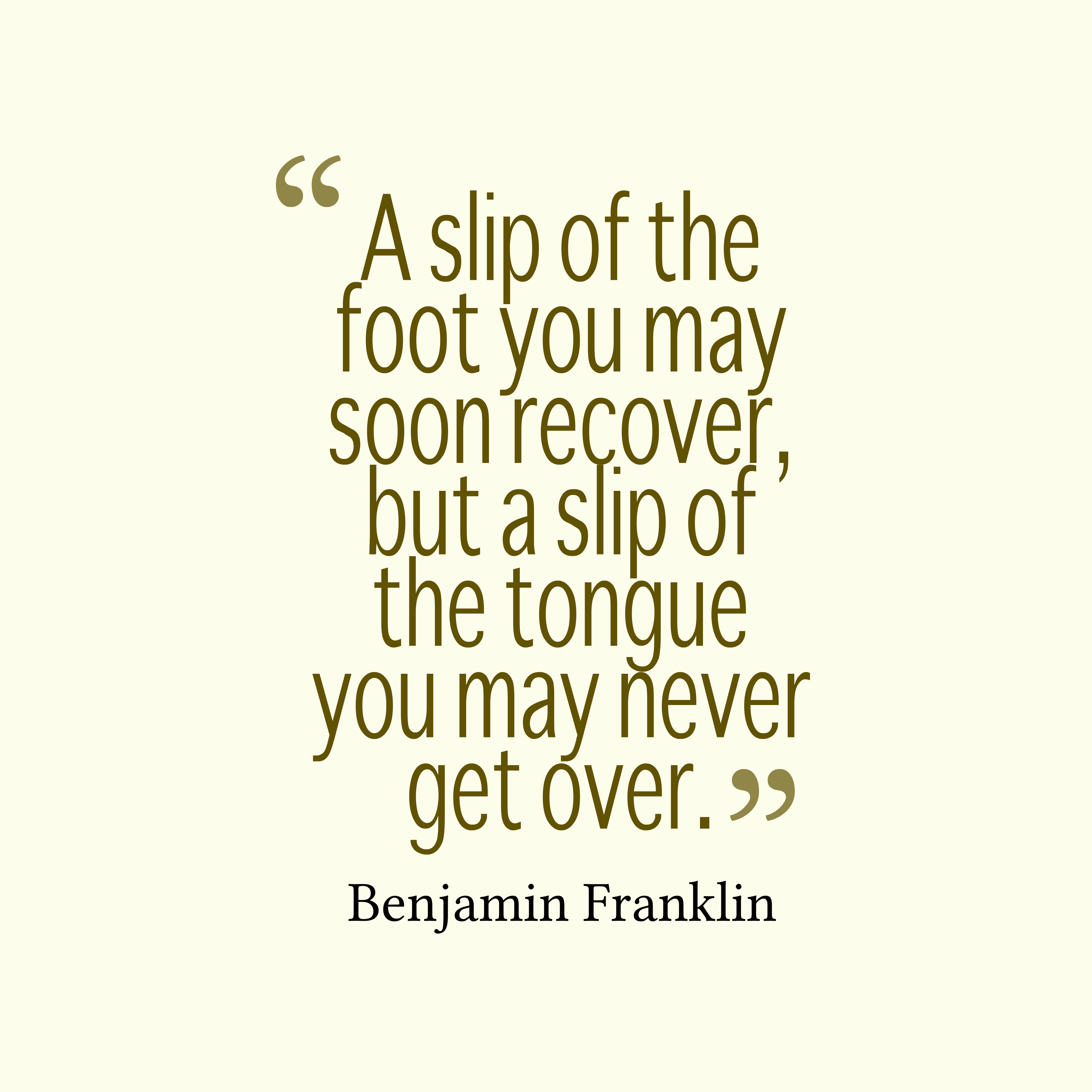 Quotes image of A slip of the foot you may soon recover, but a slip of the tongue you may never get over.