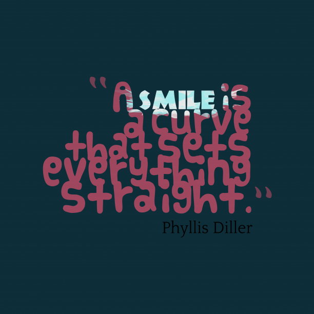 Phyllis Diller 's quote about . A smile is a curve…