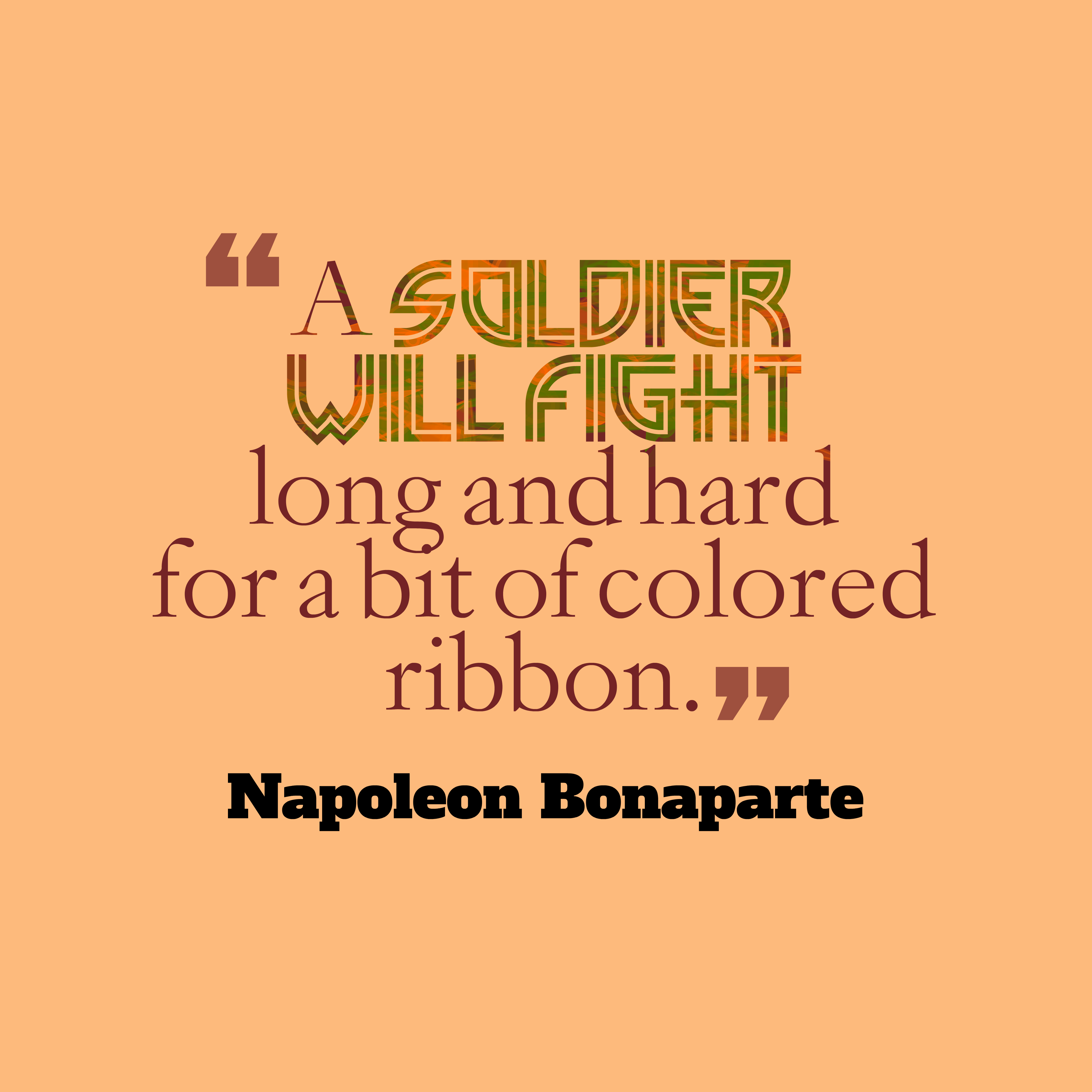 Quotes image of A soldier will fight long and hard for a bit of colored ribbon.