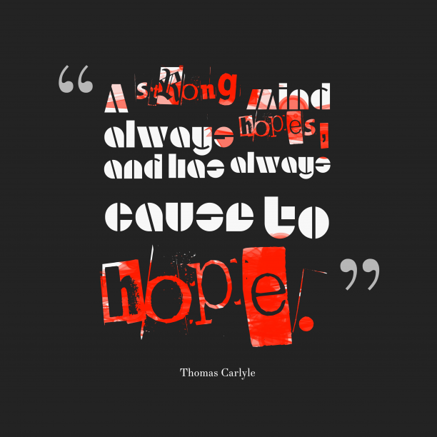 Thomas Carlyle 's quote about . A strong mind always hopes,…