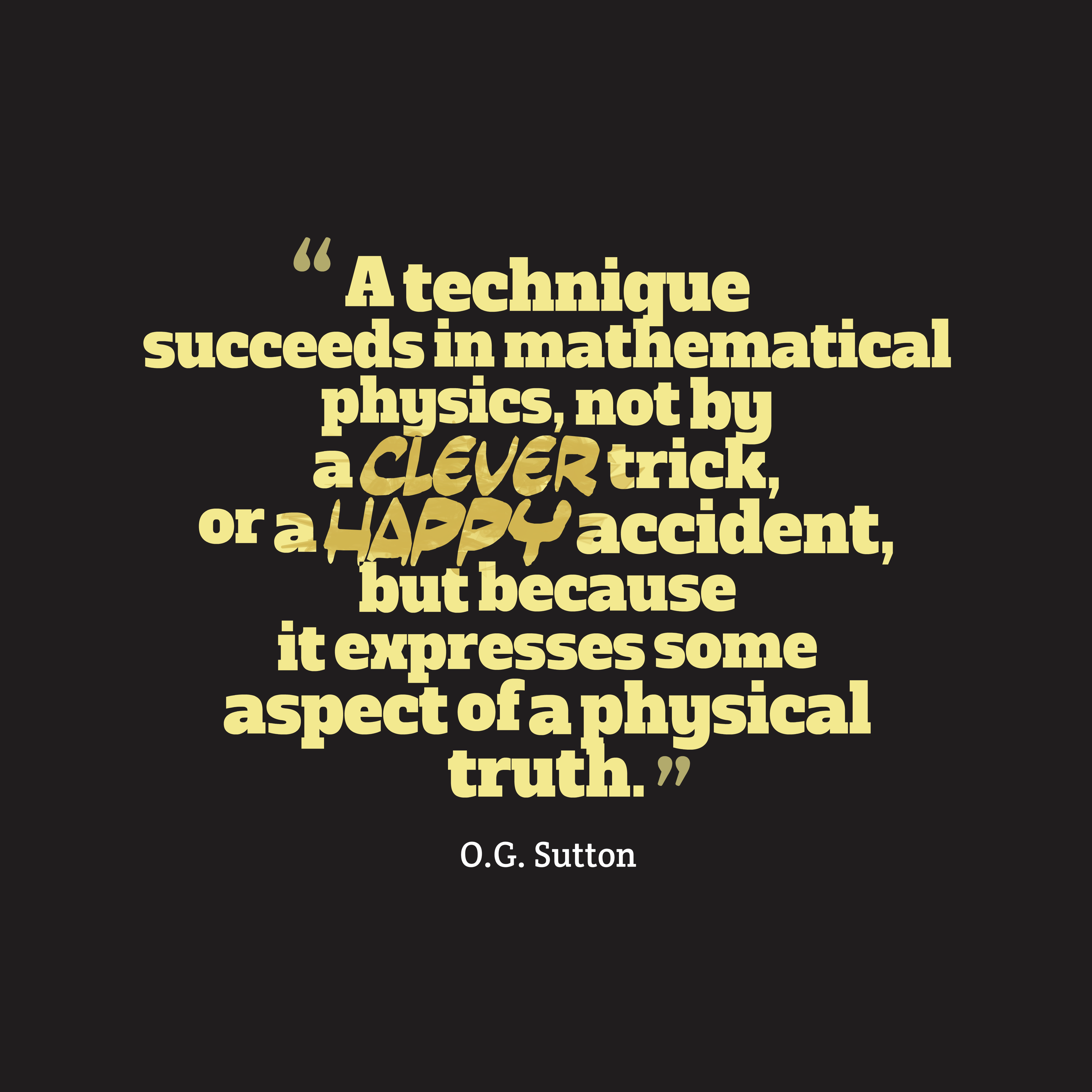 Quotes image of A technique succeeds in mathematical physics, not by a clever trick, or a happy accident, but because it expresses some aspect of a physical truth.