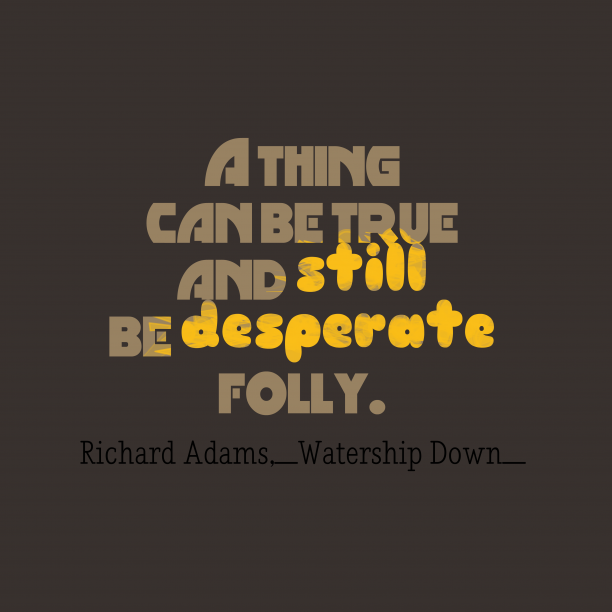 Watership Down 's quote about . A thing can be true…