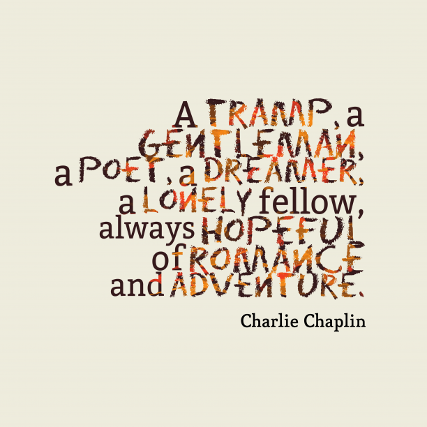 Charlie Chaplin 's quote about romance, adventure. A tramp, a gentleman, a…
