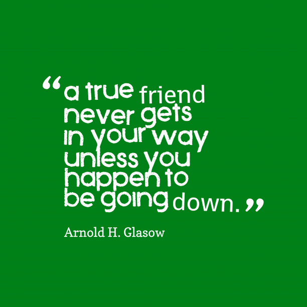 Arnold H. Glasow 's quote about . A true friend never gets…