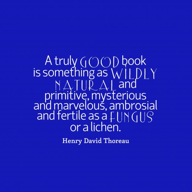 Henry David Thoreau 's quote about . A truly good book is…