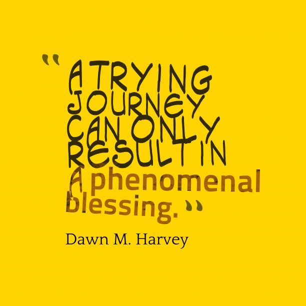 Dawn M. Harvey 's quote about . A trying journey can only…