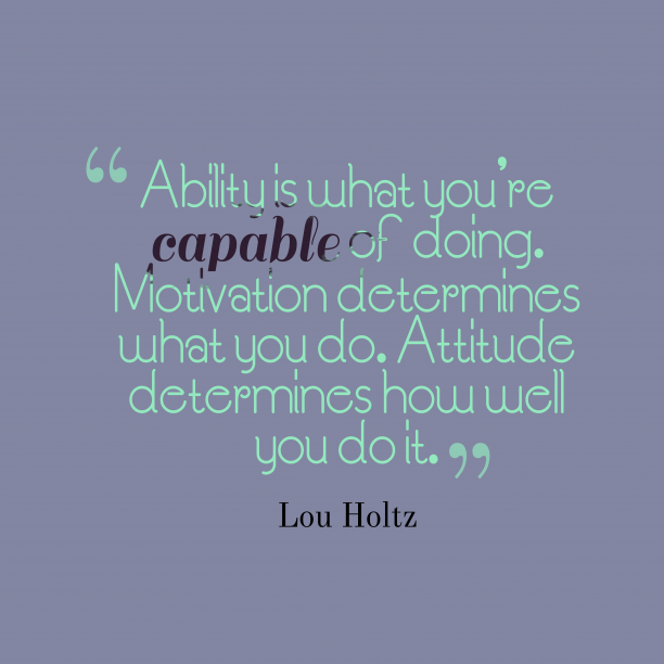 Lou Holtz 's quote about attitude. Ability is what you're capable…