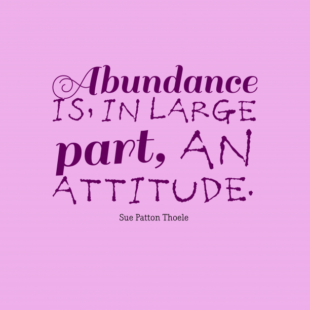 Sue Patton Thoele 's quote about attitude. Abundance is, in large part,…