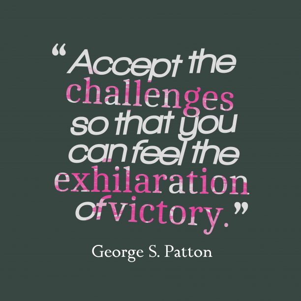 George S. Patton 's quote about Challenges, victory. Accept the challenges so that…