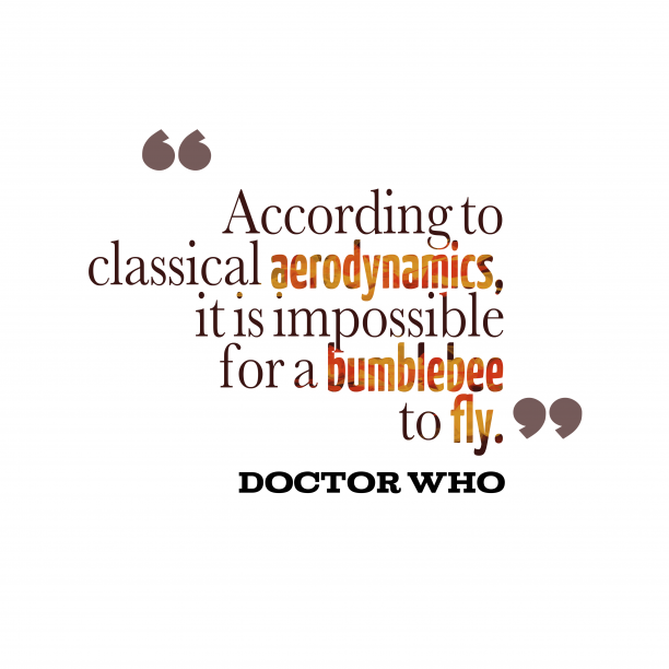 Doctor Who 's quote about bumblebee. According to classical aerodynamics, it…