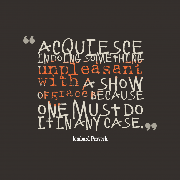 lombard Wisdom. 's quote about . Acquiesce in doing something unpleasant…