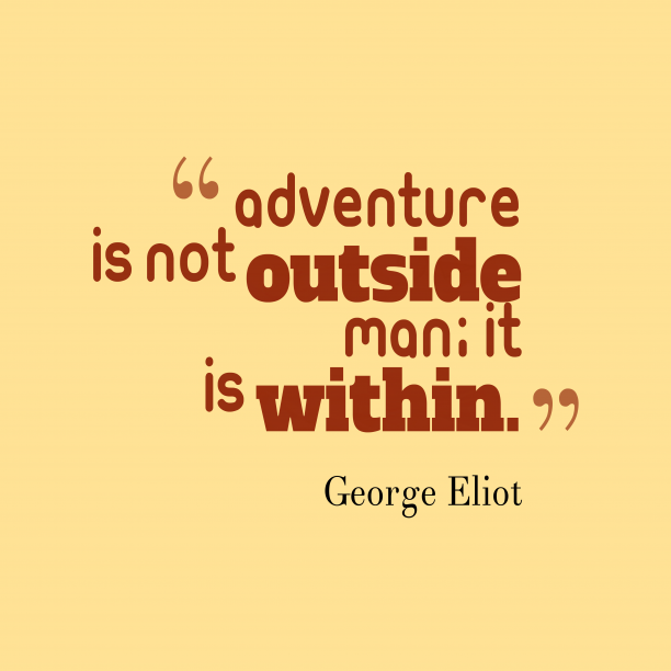 George Eliot 's quote about adventure. Adventure is not outside man;…