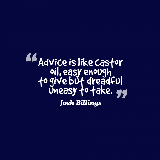 Josh Billings 's quote about advice. Advice is like castor oil,…
